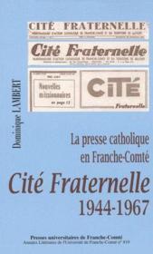 Cité fraternelle, 1944-1967 ; la presse catholique en Franche-Comté - Couverture - Format classique