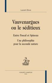 Vauvenargues ou le séditieux ; entre Pascal et Spinoza ; une philosophie pour la seconde nature - Couverture - Format classique