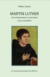 Martin Luther : son cheminement, sa conversion et ses convictions ; les cinq grands principes de la Réforme - Couverture - Format classique