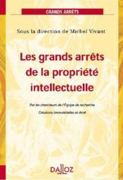 Les grands arrêts de la propriété intellectuelle ; par les chercheurs de l'équipe de recherche ; créations immatérielles et droit (1re édition) - Couverture - Format classique