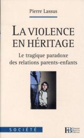 La violence en héritage ; le tragique paradoxe des relations parents-enfants - Couverture - Format classique