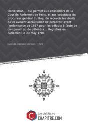 Déclaration... qui permet aux conseillers de la Cour de Parlement de Paris, et aux substituts du procureur général du Roy, de recevoir les droits qu'ils avoient accoûtumez de percevoir avant l'ordonnance de 1667 pour les défauts à faute de comparoir ou de défendre... Registrée en Parlement le 23 may 1704 [Edition de 1704] - Couverture - Format classique