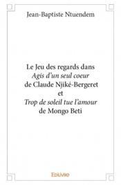 Le jeu des regards dans « Agis d'un seul coeur » de Claude Njiké-Bergeret et « Trop de soleil tue l'amour » de Mongo Beti - Couverture - Format classique