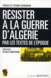 Résister à la guerre d'Algérie ; par les textes de l'époque - Couverture - Format classique