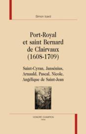 Port-Royal et saint Bernard de Clairvaux , 1608-1709 ; Saint-Cyran, Jansénius, Arnauld, Pascal, Nicole, Angélique de Saint-Jean - Couverture - Format classique