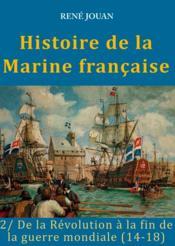 Histoire de la marine française t.2 ; de la Révolution à la fin de la guerre mondiale (14-18) - Couverture - Format classique