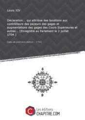 Déclaration... qui attribue des taxations aux contrôlleurs des payeurs des gages et augmentations des gages des Cours Supérieures et autres... [Enregistré au Parlement le 2 juillet 1704.] [Edition de 1704] - Couverture - Format classique