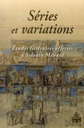 Séries et variations ; études littéraires offertes à Sylvain Menant - Couverture - Format classique