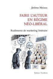 Faire l'auteur en régime néo-libéral ; rudiments de marketing littéraire - Couverture - Format classique