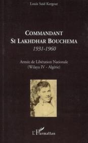 Commandant Si Lakhdhar Bouchema 1931-1960 ; armée de libération nationale ; Wilaya IV Algérie - Couverture - Format classique