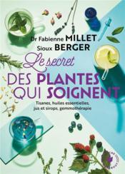Le secret des plantes qui soignent ; tisanes, huiles essentielles, jus et sirops, gemmothérapie - Couverture - Format classique