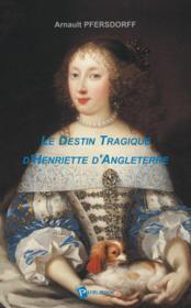 Le destin tragique d'Henriette d'Angleterre - Couverture - Format classique