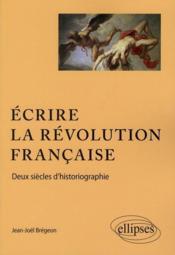 Écrire la revolution francaise ; deux siècle d'historiographie - Couverture - Format classique