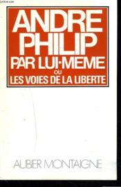 ANDRE PHILIP PAR LUI-MÊME ou LES VOIES DE LA LIBERTE. - Couverture - Format classique