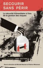 Secourir sans périr ; la sécurité humanitaire à l'ère de la gestion des risques - Couverture - Format classique
