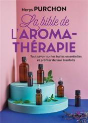 La bible de l'aromathérapie ; tout savoir sur les huiles essentielles et profiter de leur bienfaits - Couverture - Format classique
