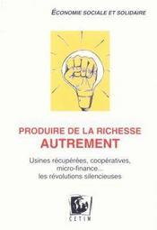 Produire de la richesse autrement ; usines récupérées, coopeératives ; les révolutions silencieuses - Couverture - Format classique