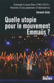 Quelle utopie pour le mouvement Emmaüs ? Emmaüs Lescar-Pau (1982-2012) : histoire d'une pépinière d'alternatives - Couverture - Format classique