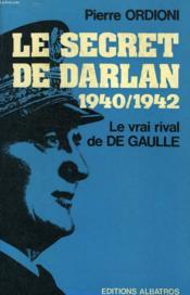 Le Secret De Darlan, 1940-1942, Le Vrai Rival De De Gaulle - Couverture - Format classique