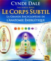 Le corps subtil ; la grande encyclopédie de l'anatomie énergétique - Couverture - Format classique
