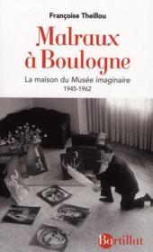 Malraux à Boulogne ; la maison du musée imaginaire 1945-1962 - Couverture - Format classique
