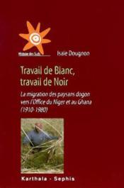 Travail de blanc, travail de noir. la migration des pays dogon vers l'office du niger et au ghana (1 - Couverture - Format classique