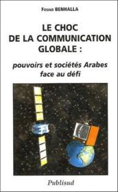 Le choc de la communication globale ; pouvoirs et sociétés arabes face au défi - Couverture - Format classique