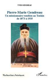 Pierre-Marie Gendreau ; un missionnaire vendéen au Tonkin de 1873 à 1935 - Couverture - Format classique