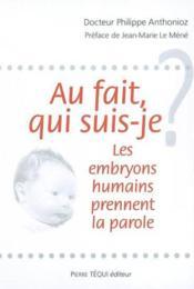 Au Fait, Qui Suis-Je ; Les Embryons Humains Prennent La Parole - Couverture - Format classique