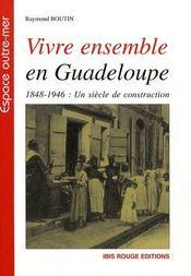 Vivre ensemble en Guadeloupe ; 1848-1946 : un siècle de construction - Couverture - Format classique