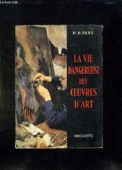 La Vie Dangereuse Des Oeuvres D Art. - Couverture - Format classique