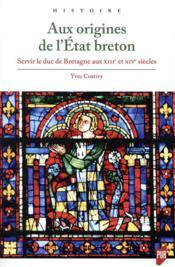 Aux origines de l'Etat breton ; servir le duc de Bretagne aux XIIIe et XIVe siècles - Couverture - Format classique