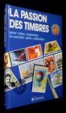 La Passion Des Timbres. Pour Créer, Organiser Et Enrichir Votre Collection