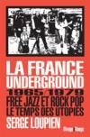 La France underground ; free jazz et pop rock, 1965-1979, le temps des utopies