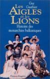 Les aigles et les lions ; histoire des monarchies balkaniques