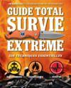 GUIDE TOTAL ; survie extrême ; 338 techniques essentielles ; équipement, techniques, survie