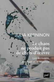Le chaos ne produit pas de chefs-d'oeuvre ; les écrivains, le travail et la légende - Couverture - Format classique