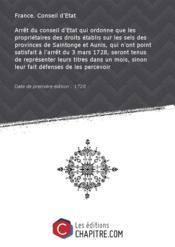 Arrêt du conseil d'Etat qui ordonne que les propriétaires des droits établis sur les sels des provinces de Saintonge et Aunis, qui n'ont point satisfait à l'arrêt du 3 mars 1728, seront tenus de représenter leurs titres dans un mois, sinon leur fait défenses de les percevoir [Edition de 1728] - Couverture - Format classique