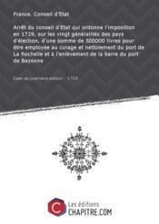 Arrêt du conseil d'Etat qui ordonne l'imposition en 1729, sur les vingt généralités des pays d'élection, d'une somme de 500000 livres pour être employée au curage et nettoiement du port de La Rochelle et à l'enlèvement de la barre du port de Bayonne [Edition de 1728] - Couverture - Format classique