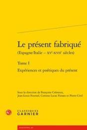 Le présent fabriqué (Espagne/Italie - XVe-XVIIe siècles) t.1 ; expériences et poétiques du présent - Couverture - Format classique