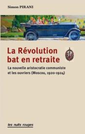La révolution bat en retraite ; la nouvelle aristocratie communiste et les ouvriers (Moscou, 1920-1924) - Couverture - Format classique
