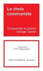 Le choix communiste ; comprendre le présent, changer l'avenir - Couverture - Format classique