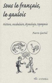 Sous le français, le gaulois ; histoire, vocabulaire, étymologie, toponymie - Couverture - Format classique