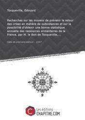 Recherches sur les moyens de prévenir le retour des crises en matière de subsistances et sur la possibilité d'obtenir une bonne statistique annuelle des ressources alimentaires de la France, par M. le Bon de Tocqueville,... [Edition de 1847] - Couverture - Format classique