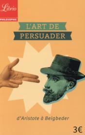 L'art de persuader ; d'Aristote à Beigbeder - Couverture - Format classique