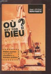Où est ton Dieu ? ; prêtre ouvrier sur les grands chantiers de travaux publics - Couverture - Format classique