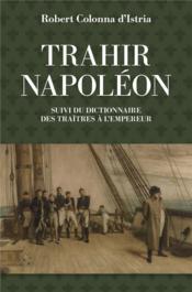 Trahir Napoléon ; dictionnaire des traîtres a l'empeur - Couverture - Format classique