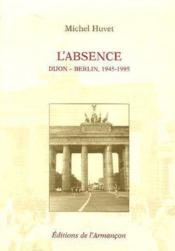 L'absence ; Dijon-Berlin, 1945-1995 - Couverture - Format classique