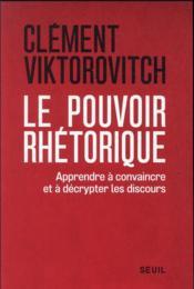 Le pouvoir rhétorique : apprendre à convaincre et à décrypter les discours - Couverture - Format classique