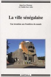 La ville sénégalaise ; une invention aux frontières du monde - Couverture - Format classique